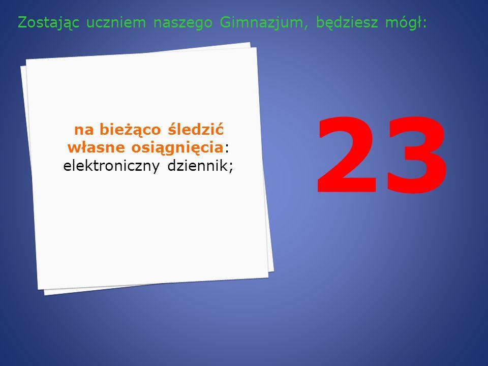 23 na bieżąco śledzić własne osiągnięcia: elektroniczny dziennik; Zostając uczniem naszego Gimnazjum, będziesz mógł: