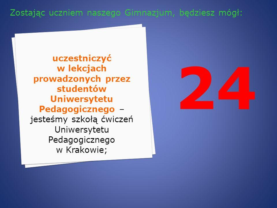 24 uczestniczyć w lekcjach prowadzonych przez studentów Uniwersytetu Pedagogicznego – jesteśmy szkołą ćwiczeń Uniwersytetu Pedagogicznego w Krakowie;