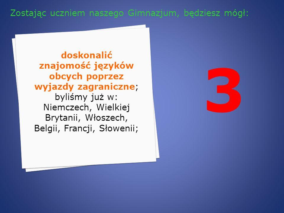 3 doskonalić znajomość języków obcych poprzez wyjazdy zagraniczne; byliśmy już w: Niemczech, Wielkiej Brytanii, Włoszech, Belgii, Francji, Słowenii; Z