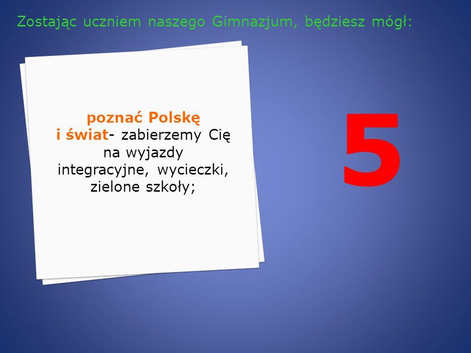 5 poznać Polskę i świat- zabierzemy Cię na wyjazdy integracyjne, wycieczki, zielone szkoły; Zostając uczniem naszego Gimnazjum, będziesz mógł: