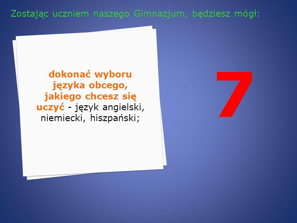 7 dokonać wyboru języka obcego, jakiego chcesz się uczyć - język angielski, niemiecki, hiszpański; Zostając uczniem naszego Gimnazjum, będziesz mógł: