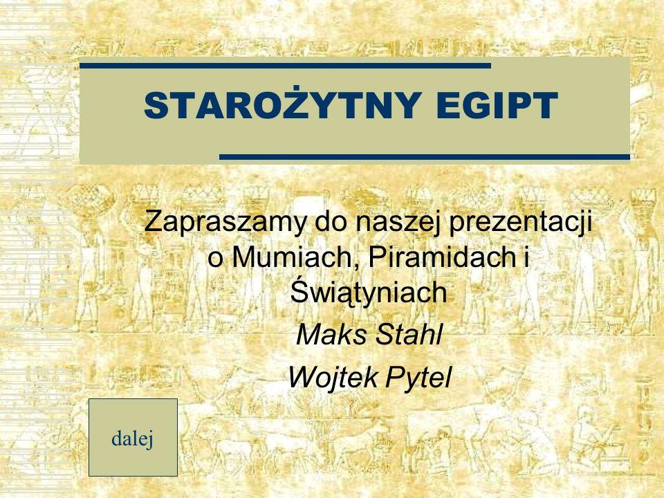 STAROŻYTNY EGIPT Zapraszamy do naszej prezentacji o Mumiach, Piramidach i Świątyniach Maks Stahl Wojtek Pytel dalej