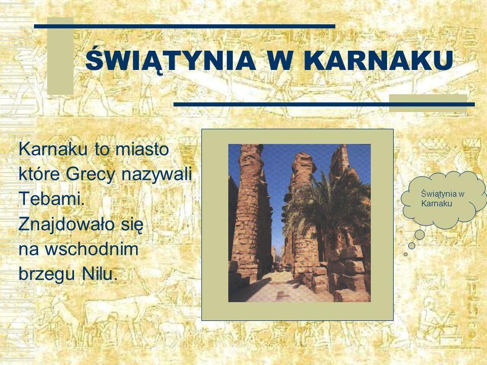 ŚWIĄTYNIA W KARNAKU Karnaku to miasto które Grecy nazywali Tebami. Znajdowało się na wschodnim brzegu Nilu. Świątynia w Karnaku