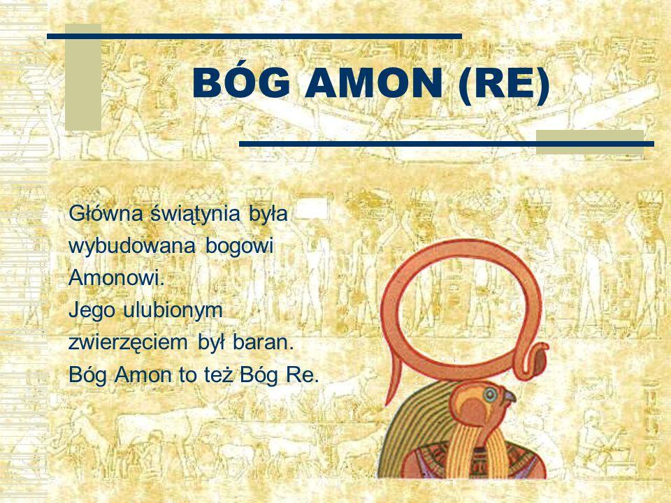 BÓG AMON (RE) Główna świątynia była wybudowana bogowi Amonowi. Jego ulubionym zwierzęciem był baran. Bóg Amon to też Bóg Re.
