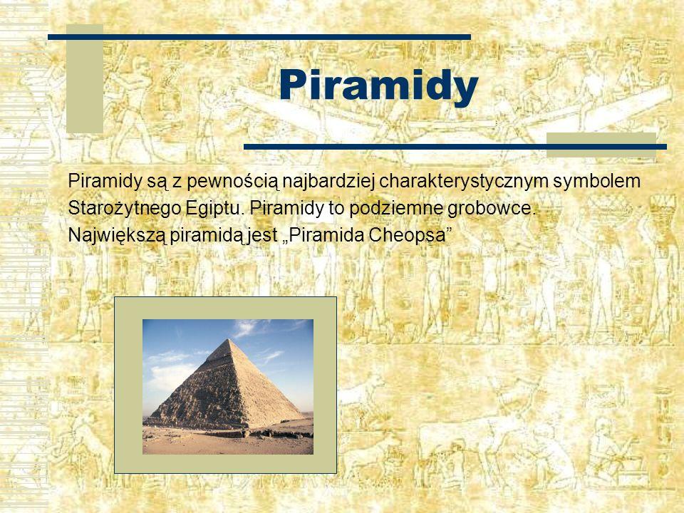 Piramidy Piramidy są z pewnością najbardziej charakterystycznym symbolem Starożytnego Egiptu. Piramidy to podziemne grobowce. Największą piramidą jest