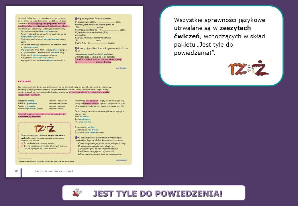 Wszystkie sprawności językowe utrwalane są w zeszytach ćwiczeń, wchodzących w skład pakietu Jest tyle do powiedzenia!. JEST TYLE DO POWIEDZENIA!