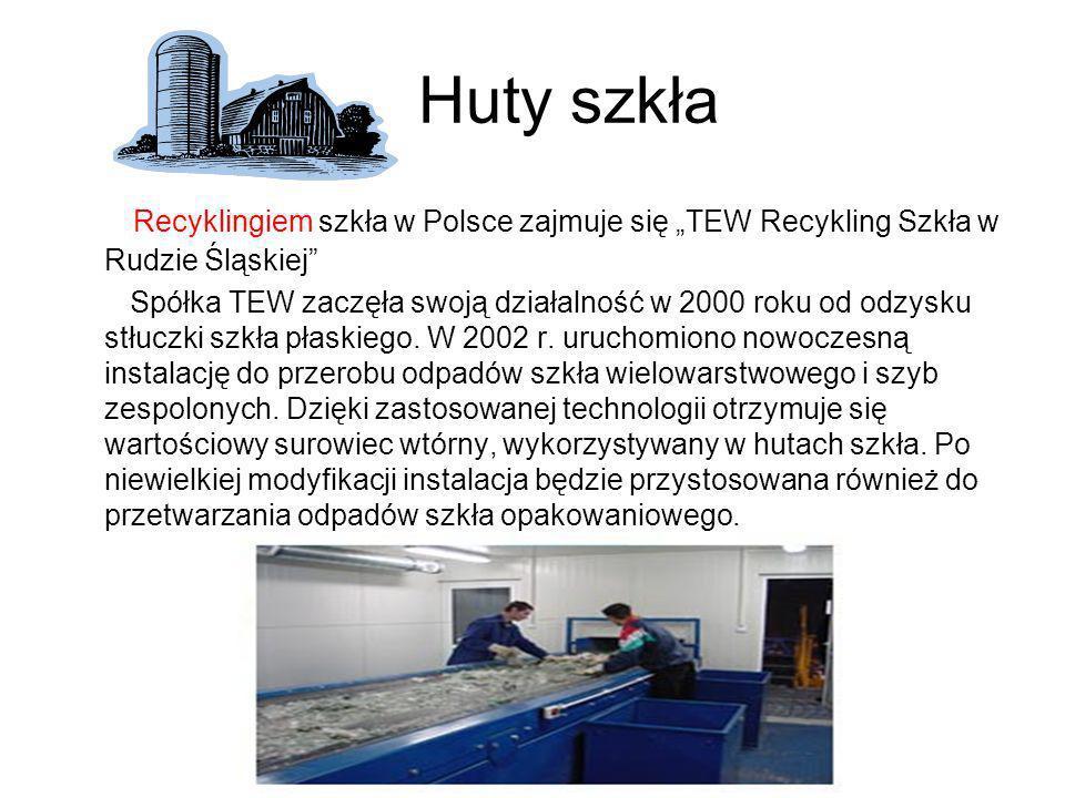 Huty szkła Recyklingiem szkła w Polsce zajmuje się TEW Recykling Szkła w Rudzie Śląskiej Spółka TEW zaczęła swoją działalność w 2000 roku od odzysku s