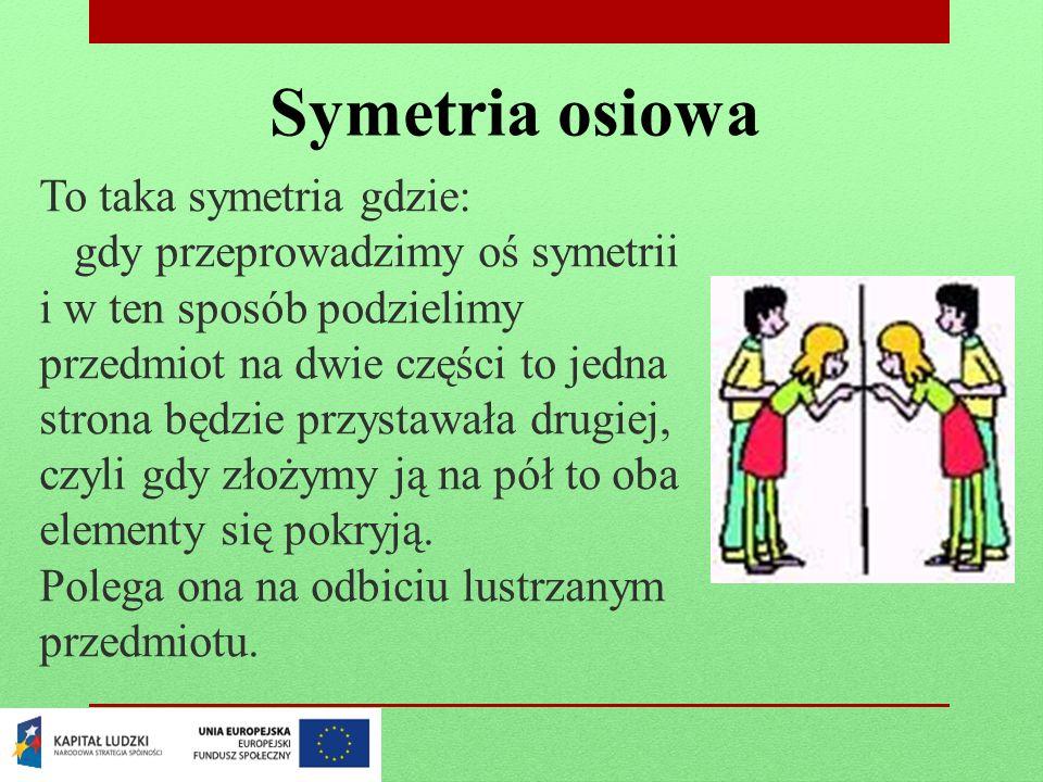 Symetria osiowa To taka symetria gdzie: gdy przeprowadzimy oś symetrii i w ten sposób podzielimy przedmiot na dwie części to jedna strona będzie przys