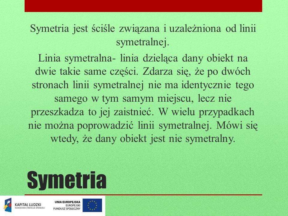 Symetria Symetria jest ściśle związana i uzależniona od linii symetralnej. Linia symetralna- linia dzieląca dany obiekt na dwie takie same części. Zda