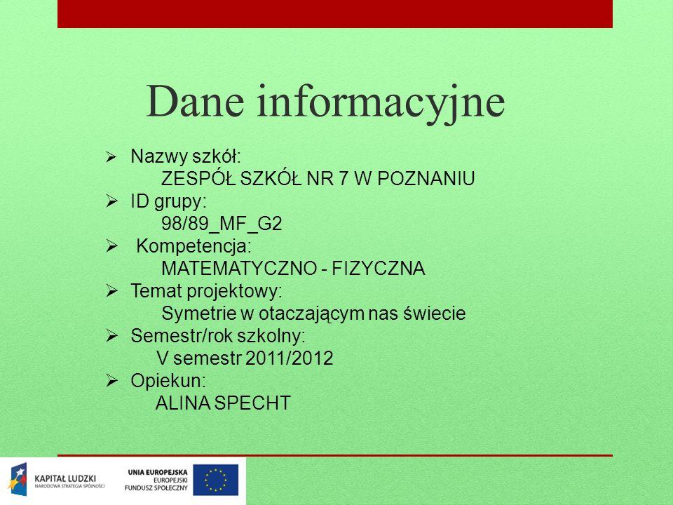 Dane informacyjne Nazwy szkół: ZESPÓŁ SZKÓŁ NR 7 W POZNANIU ID grupy: 98/89_MF_G2 Kompetencja: MATEMATYCZNO - FIZYCZNA Temat projektowy: Symetrie w ot