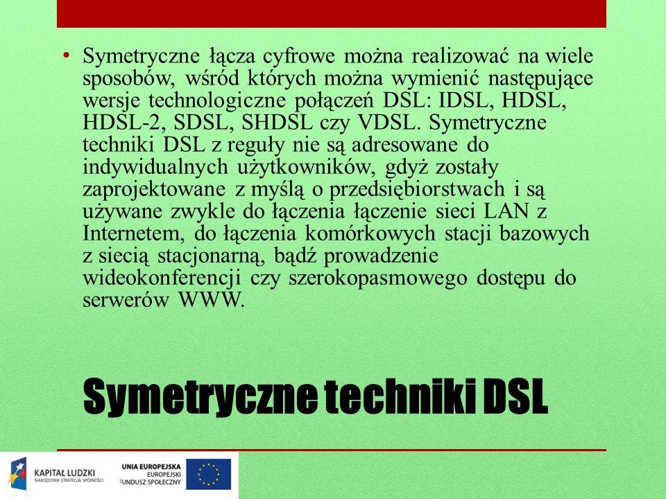 Symetryczne techniki DSL Symetryczne łącza cyfrowe można realizować na wiele sposobów, wśród których można wymienić następujące wersje technologiczne połączeń DSL: IDSL, HDSL, HDSL-2, SDSL, SHDSL czy VDSL.