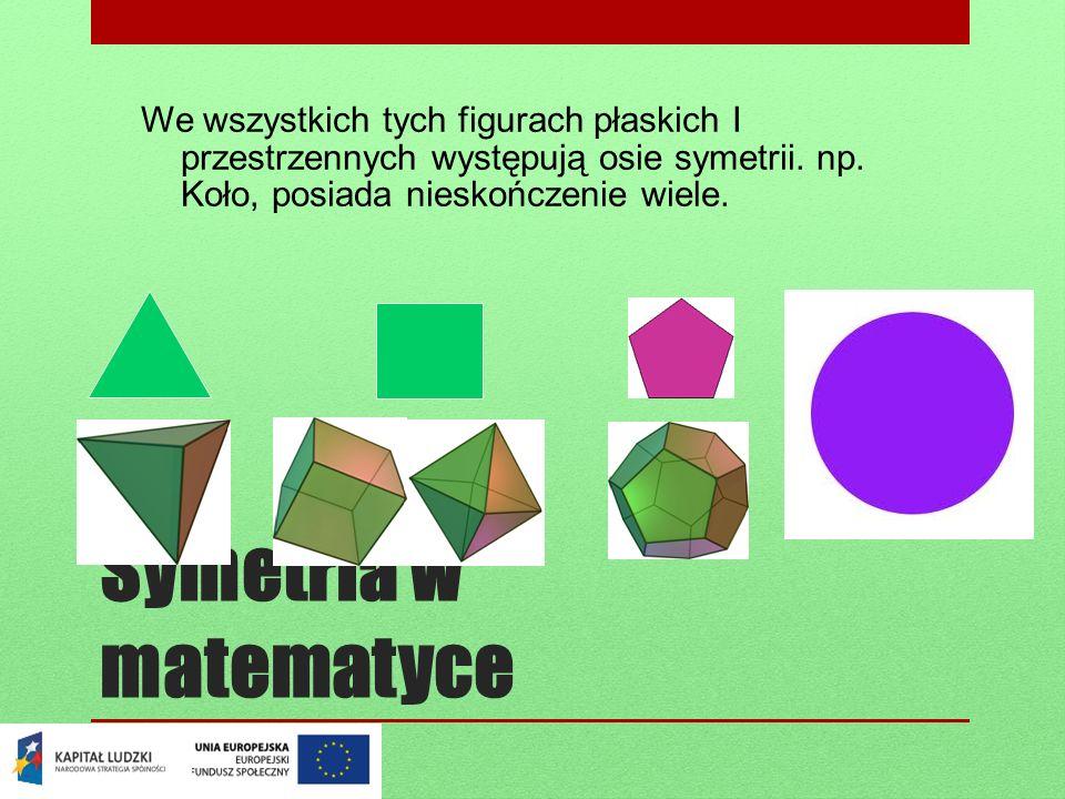 Symetria w matematyce We wszystkich tych figurach płaskich I przestrzennych występują osie symetrii. np. Koło, posiada nieskończenie wiele.