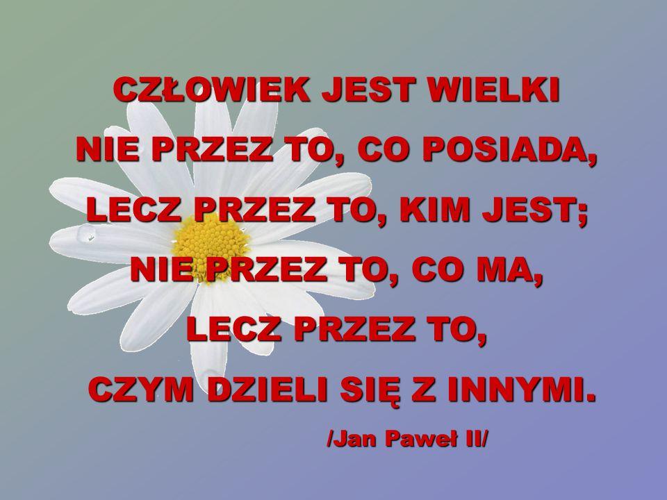 CZŁOWIEK JEST WIELKI NIE PRZEZ TO, CO POSIADA, LECZ PRZEZ TO, KIM JEST; NIE PRZEZ TO, CO MA, LECZ PRZEZ TO, CZYM DZIELI SIĘ Z INNYMI. /Jan Paweł II/