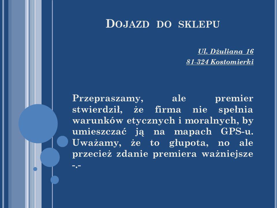 D OJAZD DO SKLEPU Ul. Dżuliana 16 81-324 Kostomierki Przepraszamy, ale premier stwierdził, że firma nie spełnia warunków etycznych i moralnych, by umi