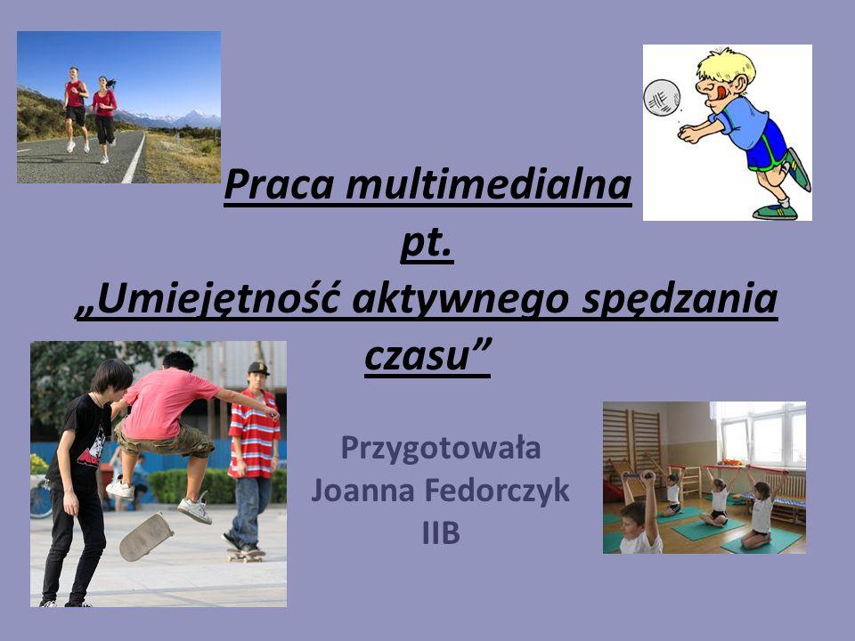 Praca multimedialna pt. Umiejętność aktywnego spędzania czasu Przygotowała Joanna Fedorczyk IIB