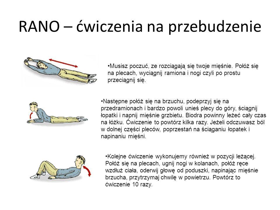 RANO – ćwiczenia na przebudzenie Musisz poczuć, ze rozciągają się twoje mięśnie. Połóż się na plecach, wyciągnij ramiona i nogi czyli po prostu przeci