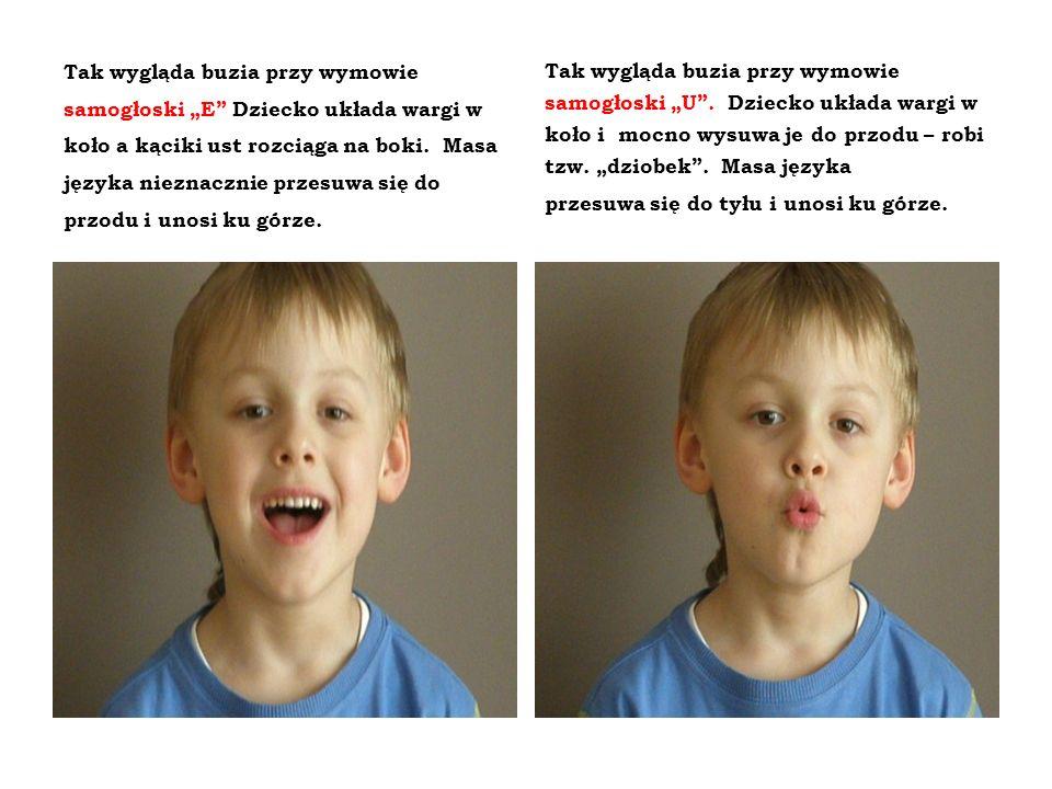 Tak wygląda buzia przy wymowie samogłoski E Dziecko układa wargi w koło a kąciki ust rozciąga na boki. Masa języka nieznacznie przesuwa się do przodu
