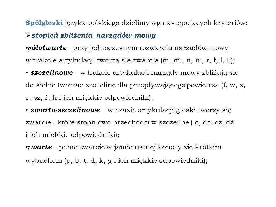 Spółgłoski języka polskiego dzielimy wg następujących kryteriów: stopień zbliżenia narządów mowy p ółotwarte – przy jednoczesnym rozwarciu narządów mo