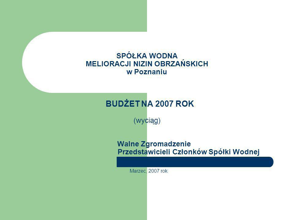 SPÓŁKA WODNA MELIORACJI NIZIN OBRZAŃSKICH w Poznaniu BUDŻET NA 2007 ROK (wyciąg) Walne Zgromadzenie Przedstawicieli Członków Spółki Wodnej Marzec, 200