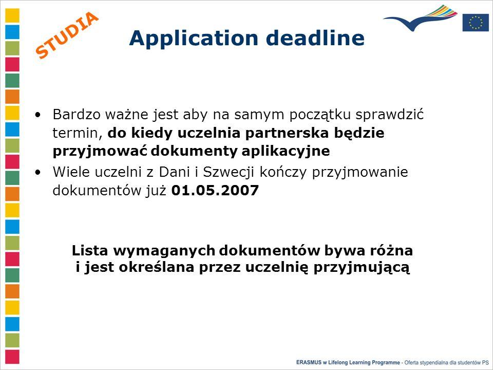 Application deadline Bardzo ważne jest aby na samym początku sprawdzić termin, do kiedy uczelnia partnerska będzie przyjmować dokumenty aplikacyjne Wiele uczelni z Dani i Szwecji kończy przyjmowanie dokumentów już 01.05.2007 Lista wymaganych dokumentów bywa różna i jest określana przez uczelnię przyjmującą STUDIA