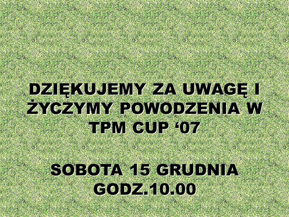 DZIĘKUJEMY ZA UWAGĘ I ŻYCZYMY POWODZENIA W TPM CUP 07 SOBOTA 15 GRUDNIA GODZ.10.00