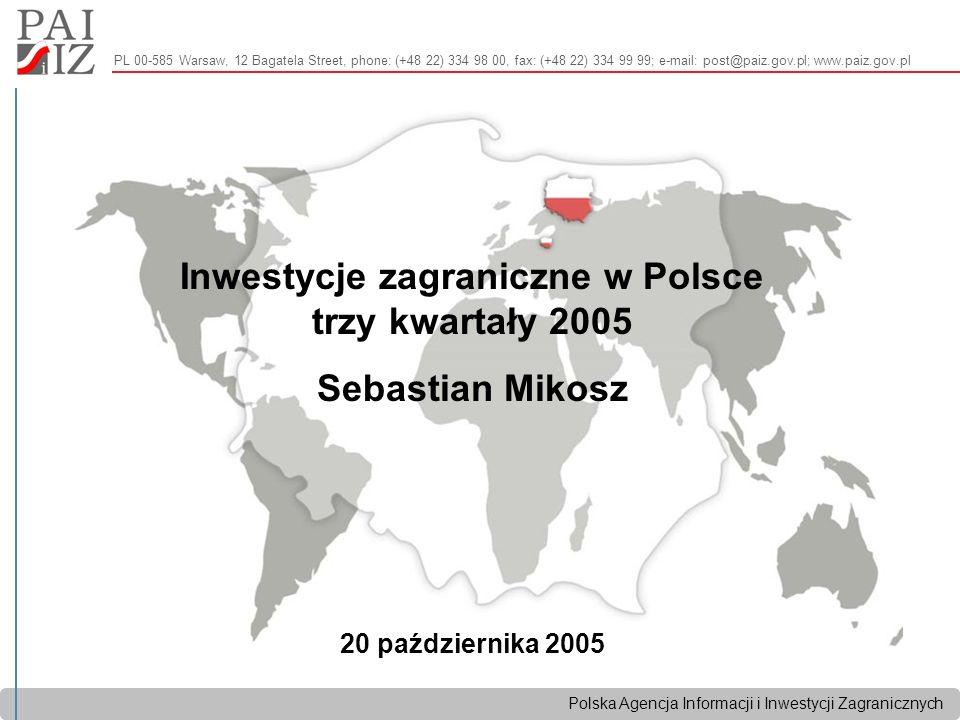 Polska Agencja Informacji i Inwestycji Zagranicznych PL 00-585 Warsaw, 12 Bagatela Street, phone: (+48 22) 334 98 00, fax: (+48 22) 334 99 99; e-mail: post@paiz.gov.pl; www.paiz.gov.pl Inwestycje zagraniczne w Polsce trzy kwartały 2005 Sebastian Mikosz 20 października 2005