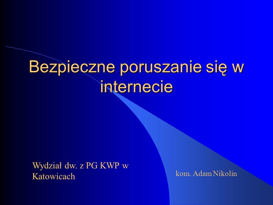 Bezpieczne poruszanie się w internecie Wydział dw. z PG KWP w Katowicach kom. Adam Nikolin