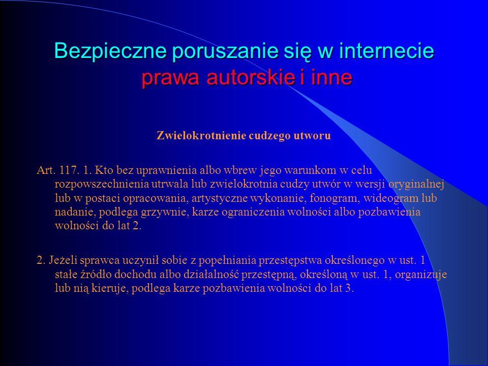 Bezpieczne poruszanie się w internecie prawa autorskie i inne Zwielokrotnienie cudzego utworu Art. 117. 1. Kto bez uprawnienia albo wbrew jego warunko