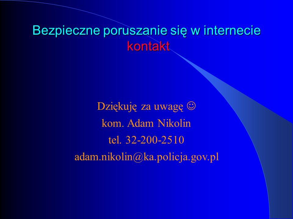 Bezpieczne poruszanie się w internecie kontakt Dziękuję za uwagę kom. Adam Nikolin tel. 32-200-2510 adam.nikolin@ka.policja.gov.pl