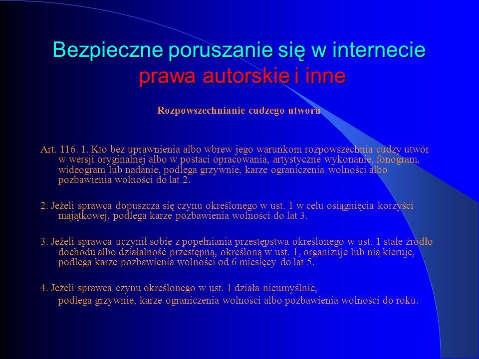 Bezpieczne poruszanie się w internecie prawa autorskie i inne Rozpowszechnianie cudzego utworu Art. 116. 1. Kto bez uprawnienia albo wbrew jego warunk