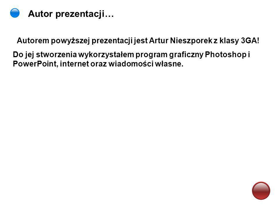 Autor prezentacji… Autorem powyższej prezentacji jest Artur Nieszporek z klasy 3GA! Do jej stworzenia wykorzystałem program graficzny Photoshop i Powe