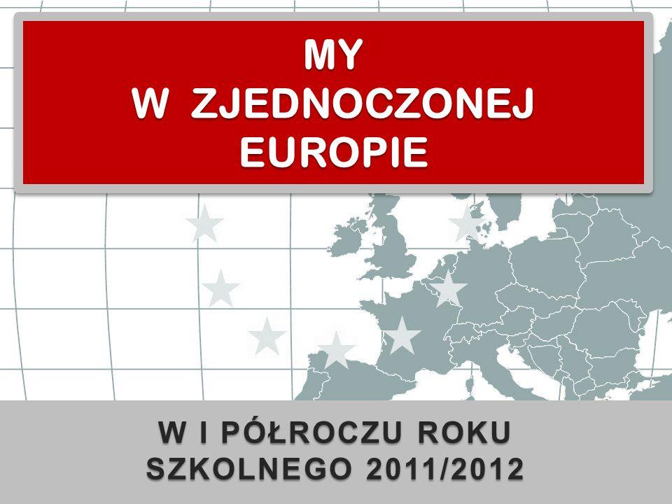 W I PÓŁROCZU ROKU SZKOLNEGO 2011/2012 MY W ZJEDNOCZONEJ EUROPIE