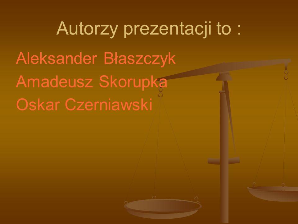 Autorzy prezentacji to : Aleksander Błaszczyk Amadeusz Skorupka Oskar Czerniawski