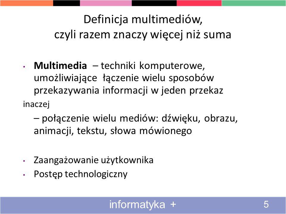 Definicja multimediów, czyli razem znaczy więcej niż suma Multimedia – techniki komputerowe, umożliwiające łączenie wielu sposobów przekazywania informacji w jeden przekaz inaczej – połączenie wielu mediów: dźwięku, obrazu, animacji, tekstu, słowa mówionego Zaangażowanie użytkownika Postęp technologiczny 5 informatyka +