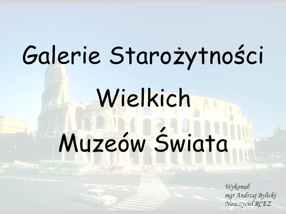 Galerie Starożytności Wielkich Muzeów Świata Wykonał: mgr Andrzej Bylicki Nauczyciel RCEZ