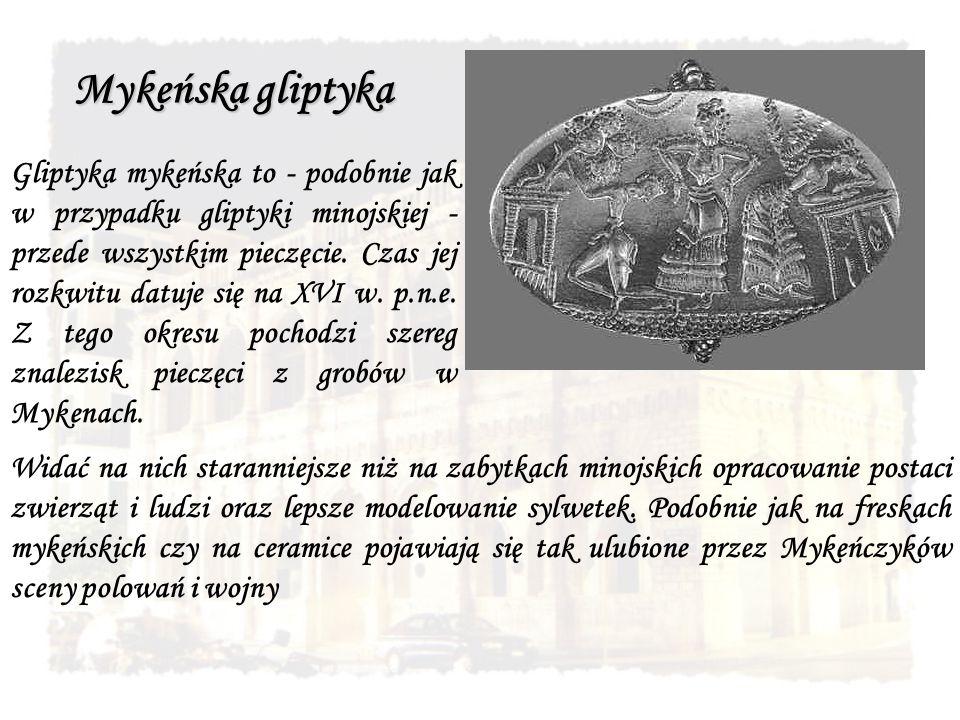 Mykeńska gliptyka Gliptyka mykeńska to - podobnie jak w przypadku gliptyki minojskiej - przede wszystkim pieczęcie. Czas jej rozkwitu datuje się na XV
