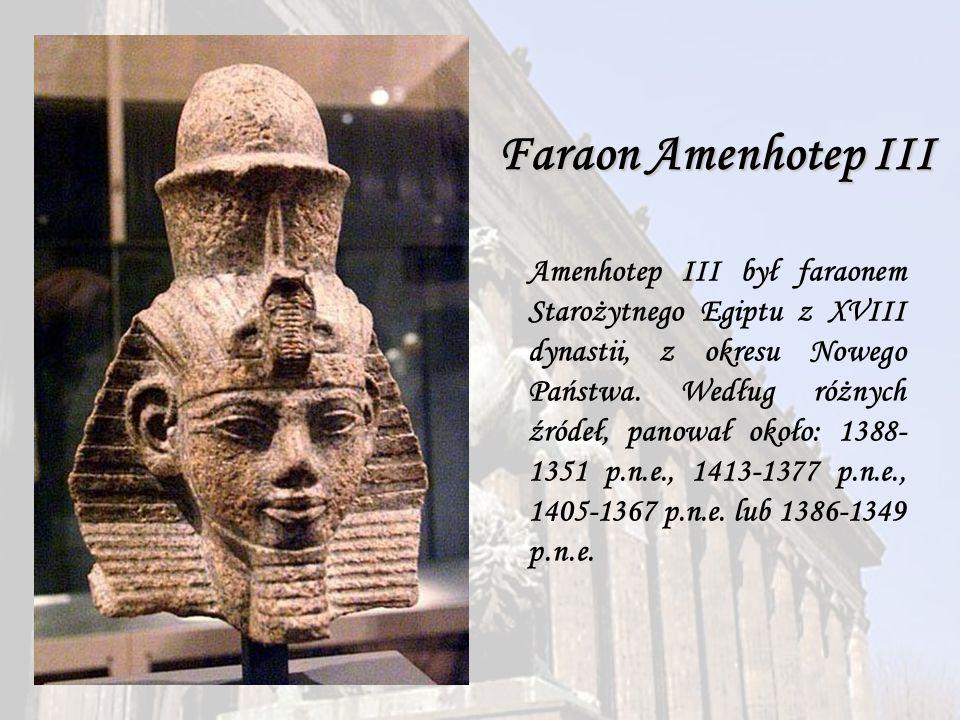 Faraon Amenhotep III Amenhotep III był faraonem Starożytnego Egiptu z XVIII dynastii, z okresu Nowego Państwa. Według różnych źródeł, panował około: 1