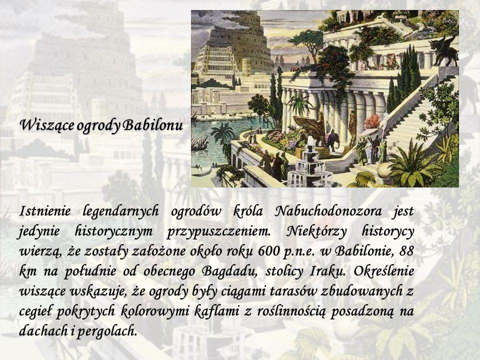 Wiszące ogrody Babilonu Istnienie legendarnych ogrodów króla Nabuchodonozora jest jedynie historycznym przypuszczeniem. Niektórzy historycy wierzą, że