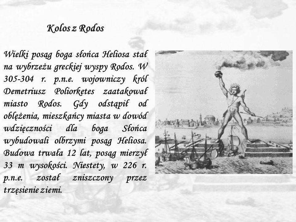 Kolos z Rodos Wielki posąg boga słońca Heliosa stał na wybrzeżu greckiej wyspy Rodos. W 305-304 r. p.n.e. wojowniczy król Demetriusz Poliorketes zaata