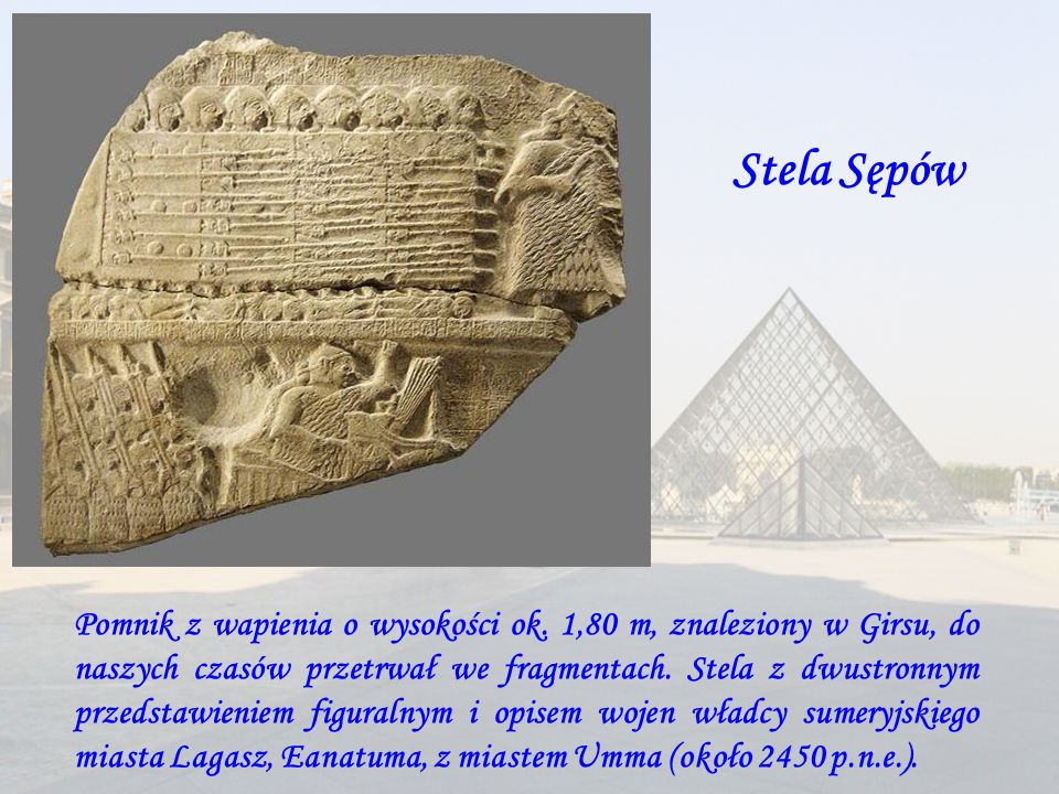 Stela zwycięstwa króla Naramsina Stela zwycięstwa króla Naramsina to płyta z różowego piaskowca pochodząca z około 2250 roku p.n.e., która przedstawia zwycięskiego króla akadyjskiego zwyciężającego wrogów Lulubejów z gór Zagros.Ustawiona pierwotnie w Sippar, odnaleziona w Suzie Stela zwycięstwa króla Naramsina