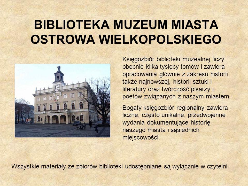BIBLIOTEKA MUZEUM MIASTA OSTROWA WIELKOPOLSKIEGO Księgozbiór biblioteki muzealnej liczy obecnie kilka tysięcy tomów i zawiera opracowania głównie z za