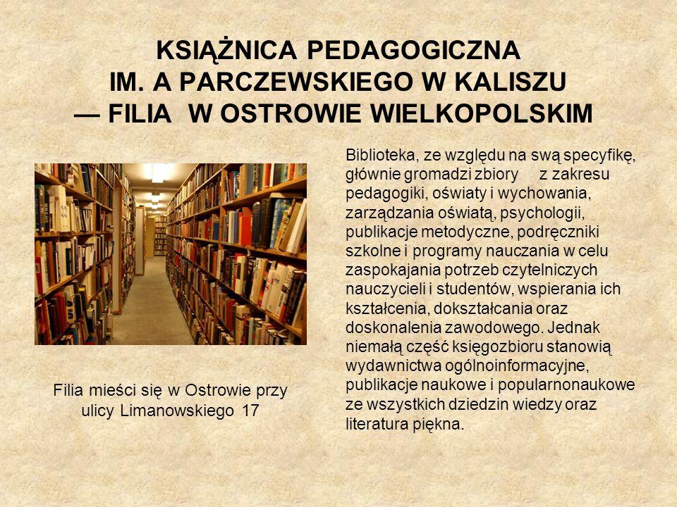 KSIĄŻNICA PEDAGOGICZNA IM. A PARCZEWSKIEGO W KALISZU FILIA W OSTROWIE WIELKOPOLSKIM Biblioteka, ze względu na swą specyfikę, głównie gromadzi zbiory z