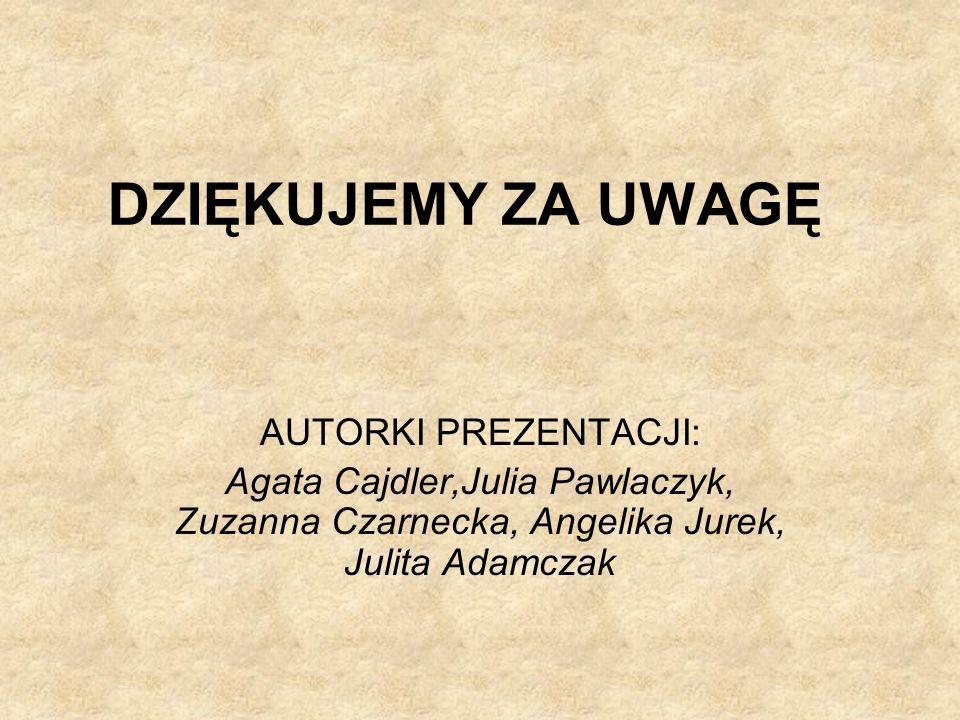 DZIĘKUJEMY ZA UWAGĘ AUTORKI PREZENTACJI: Agata Cajdler,Julia Pawlaczyk, Zuzanna Czarnecka, Angelika Jurek, Julita Adamczak