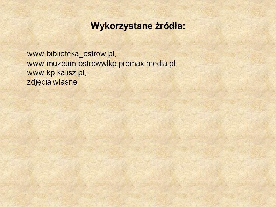 Wykorzystane źródła: www.biblioteka_ostrow.pl, www.muzeum-ostrowwlkp.promax.media.pl, www.kp.kalisz.pl, zdjęcia własne