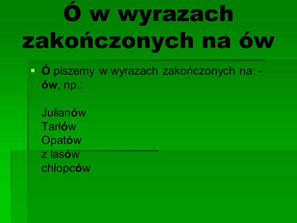 Ó w wyrazach zakończonych na ów Ó piszemy w wyrazach zakończonych na: - ów, np.: Julianów Tarłów Opatów z lasów chłopców
