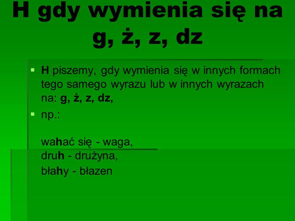 H gdy wymienia się na g, ż, z, dz H piszemy, gdy wymienia się w innych formach tego samego wyrazu lub w innych wyrazach na: g, ż, z, dz, np.: wahać się - waga, druh - drużyna, błahy - błazen