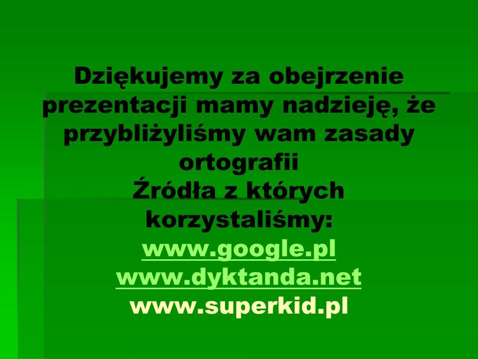 Dziękujemy za obejrzenie prezentacji mamy nadzieję, że przybliżyliśmy wam zasady ortografii Źródła z których korzystaliśmy: www.google.pl www.dyktanda.net www.superkid.pl www.google.pl www.dyktanda.net