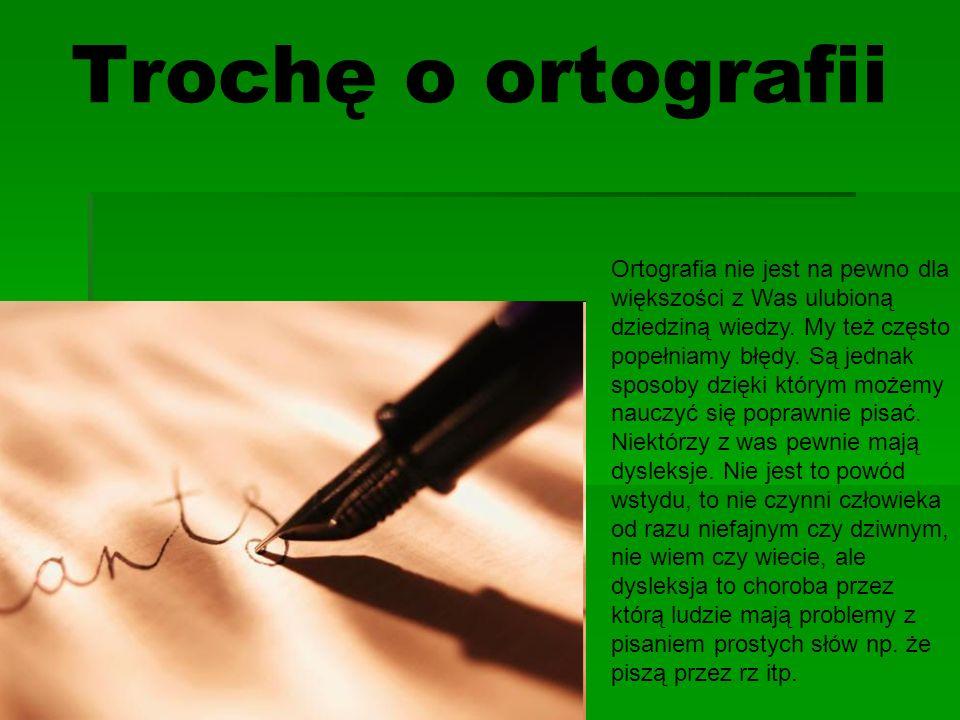 Trochę o ortografii Ortografia nie jest na pewno dla większości z Was ulubioną dziedziną wiedzy.