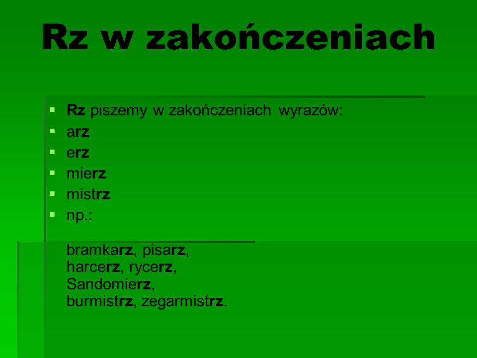 Rz w zakończeniach Rz piszemy w zakończeniach wyrazów: arz erz mierz mistrz np.: bramkarz, pisarz, harcerz, rycerz, Sandomierz, burmistrz, zegarmistrz.
