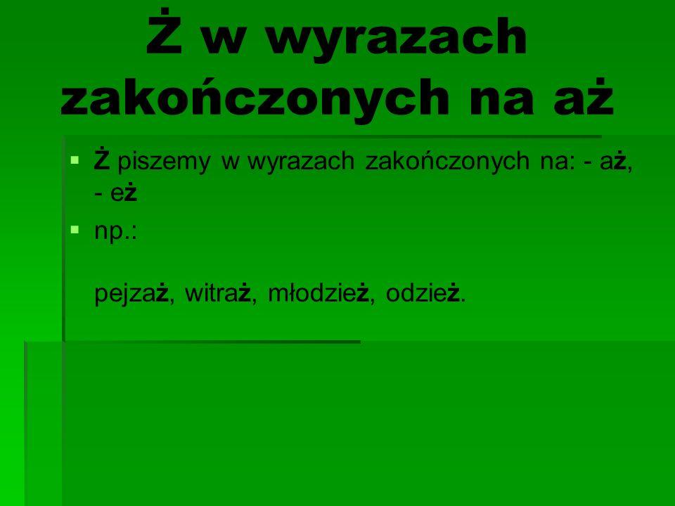 Ż w wyrazach zakończonych na aż Ż piszemy w wyrazach zakończonych na: - aż, - eż np.: pejzaż, witraż, młodzież, odzież.